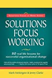 Solutions Focus Working: 80 Real-life Lessons for Successful Organisational Change (Solutions Focus at Work)