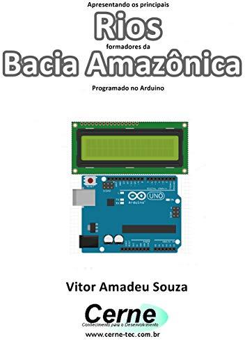 Apresentando os principais Rios formadores da Bacia Amazônica Com display LCD programado no Arduino (Portuguese Edition)