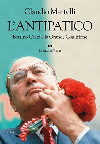 L'antipatico. Bettino Craxi e la grande coalizione