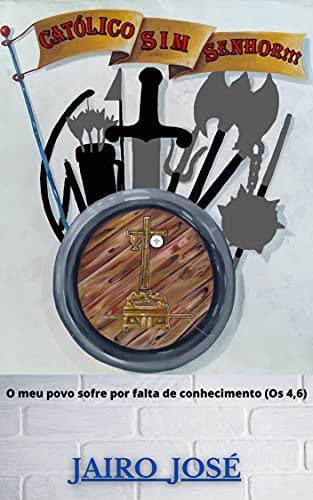 Católico, Sim Senhor!!!: O meu povo sofre por falta de conhecimento. (Os 4,6) (Portuguese Edition)