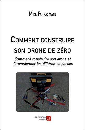 Comment construire son drone de zéro: Comment construire son drone et dimensionner les différentes parties (French Edition)
