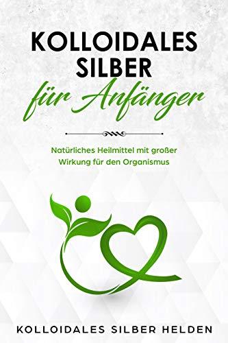 Kolloidales Silber für Anfänger: Natürliches Heilmittel mit großer Wirkung für den Organismus - Anwendung, Wirkung, Studien und Erfahrungen - Kolloidales Silber für Mensch und Tier