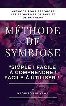 """[Naohiro Ishikawa, 尚寛 石川]のMéthode de symbiose (méthode pour résoudre les problèmes de paix et de bonheur): """"Simple ! Facile à comprendre ! Facile à utiliser !"""" (French Edition)"""