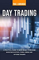 Day Trading: A Practical Guide to Make Money from Home Investing in Stock, Forex, Swing and Options Trading