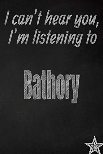I can't hear you, I'm listening to Bathory creative writing lined journal: Promoting band fandom and music creativity through journaling…one day at a time (Bands series)