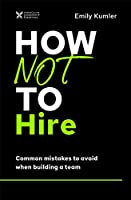 How Not to Hire : Common Mistakes to Avoid When Building a Team