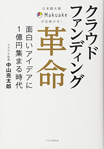 日本最大級Makuakeが仕掛ける! クラウドファンディング革命 面白いアイデアに1億円集まる時代の詳細を見る