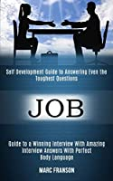 Job: Self Development Guide to Answering Even the Toughest Questions (Guide to a Winning Interview With Amazing Interview Answers With Perfect Body Language)