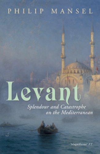 Levant: Splendour and Catastrophe on the Mediterranean (English Edition)