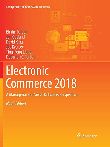 Compare Textbook Prices for Electronic Commerce 2018: A Managerial and Social Networks Perspective Springer Texts in Business and Economics Softcover reprint of the original 9th ed. 2018 Edition ISBN 9783319864600 by Turban, Efraim,Outland, Jon,King, David,Lee, Jae Kyu,Liang, Ting-Peng,Turban, Deborrah C.