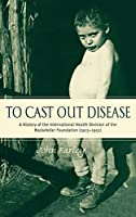 To Cast Out Disease: A History of the International Health Division of the Rockefeller Foundation, (1913-1951)