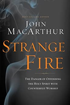 Strange Fire: The Danger of Offending the Holy Spirit with Counterfeit Worship by [John F. MacArthur]