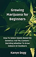 Growing Marijuana for Beginners: How To Select Seeds Based On Genetics Аnd Thc Content - Deciding Whether To Grow Indoors Or Outdoors