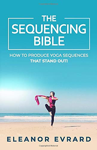 The sequencing bible: How to produce yoga sequences that stand out! (Yoga sequencing)