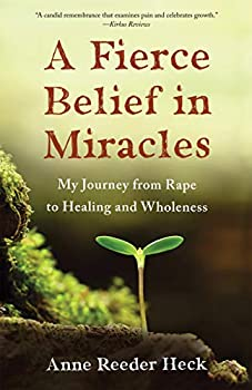 A Fierce Belief in Miracles  My Journey from Rape to Healing and Wholeness