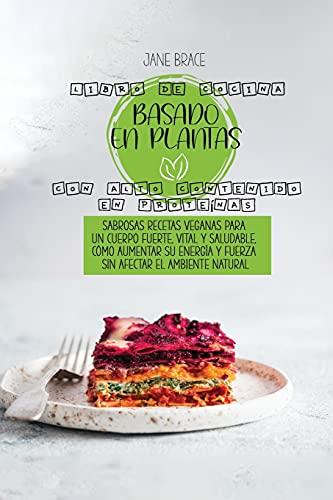 Libro de Cocina a Base de Plantas Ricas en Proteínas: Sabrosas recetas veganas para un cuerpo fuerte, vital y saludable, cómo aumentar su energía y ... el medio ambiente natural ( SPANISH VERSION )