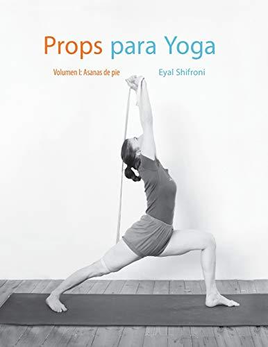 Props para Yoga Vol. I: Una Guía para la práctica del Yoga Iyengar con Props: Volume 1
