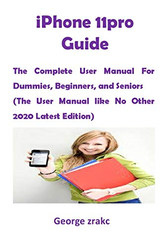 iPhone 11pro Guide: The Complete User Manual For Dummies, Beginners, and Seniors (The User Manual like No Other 2020 Latest Edition)