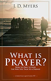 What is Prayer?: How to Pray to God the Way You Talk to a Friend (Christian Questions Book 1) by [J. D. Myers, Mark Gregory Karris]