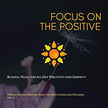 Focus On The Positive (Blissful Music For All Day Positivity And Serenity) (Meditation And Healing Music For Healthiness And Wellness, Vol. 3)