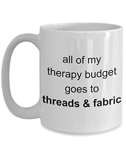 All of My Therapy Budget Goes to Threads and Fabric Funny Coffee Mug | Hobby Sewing Machine Patch Bobbin Her Wife Girlfriend Mother Sister