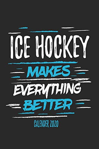 Ice Hockey Makes Everything Better Calender 2020: Funny Cool Ice Hockey Calender 2020 | Monthly & Weekly Planner - 6x9 - 128 Pages - Cute Gift For Ice Hockey Players, Coaches, Fans, Teams