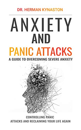 Anxiety and Panic Attacks (Best Way to Deal with Anxiety and Panic Attacks): A Guide to Overcoming Severe Anxiety, Controlling Panic Attacks and Reclaiming Your Life Again ! (Herman Kynaston Book 2)