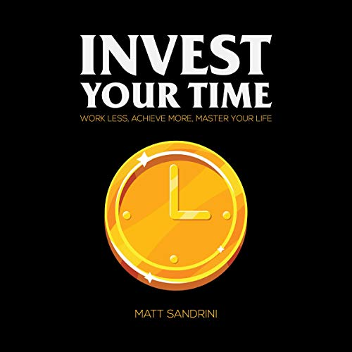 Invest Your Time: Work Less, Achieve More, Master Your Life audiobook cover art