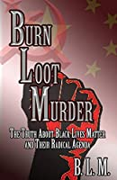 Burn Loot Murder: The Truth About Black Lives Matter and Their Radical Agenda