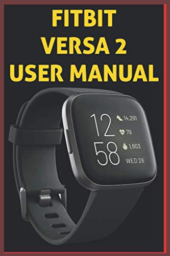 FITBIT VERSA 2 USER MANUAL: The Complete illustrated, Practical Guide with Tips and Tricks to Maximizing the fitbit versa 2 smartwatch like a Pro