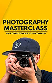 Photography Masterclass: Your Complete Guide to Photography by [Phil Ebiner, Alondra Gerke, William Carnahan, Sam Shimizu-Jones]