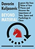 Beyond Material: Ignore the Face Value of Your Pieces and Discover the Importance of Time, Space and Psychology in Chess - Davorin Kuljasevic