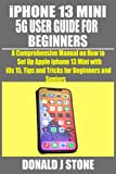 iPHONE 13 MINI 5G USER GUIDE FOR BEGINNERS: A Comprehensive Manual on How to Set Up Apple iphone 13 Mini with i0s 15, Tips and Tricks for Beginners and Seniors