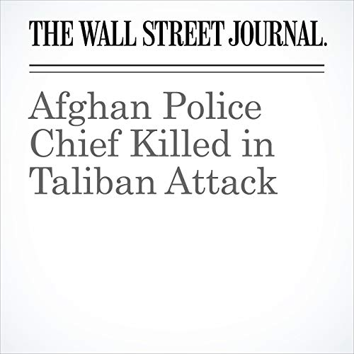 Afghan Police Chief Killed in Taliban Attack copertina