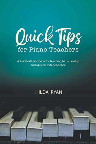 Quick Tips for Piano Teachers: A Practical Handbook for Teaching Musicianship and Musical Independence