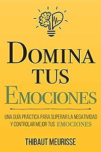Domina Tus Emociones: Una guía práctica para superar la negatividad y controlar mejor tus emociones: 1 (Colección Domina Tu(s)...)