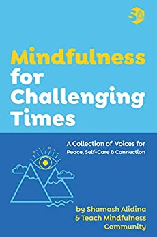 [Shamash Alidina, Teach Mindfulness Community, James Doty]のMindfulness for Challenging Times: A Collection of Voices for Peace, Self-care and Connection (English Edition)
