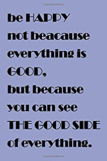 Be HAPPY not because everything is GOOD, but because you see THE GOOD SIDE of everything. Journal For Girls/Boys: Lined No...