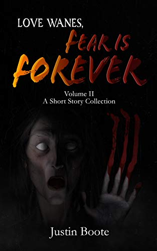 Love Wanes, Fear is Forever Vol. 2: A short story collection by [justin boote]