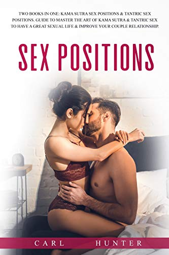 Sex Positions: 4 Books In 1: The Ultimate Guide for Couples to Transform Your Sexual Life, Increase Intimacy and Improve Your Relationship with Kama Sutra & Tantric Sex (for Women & Men).