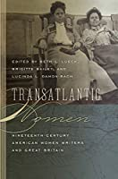 Transatlantic Women: Nineteenth-Century American Women Writers and Great Britain (Becoming Modern: New Nineteenth-century Studies)