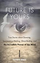 The Future Is Yours: True Stories about Dowsing, Spontaneous Healing, Ghost Busting, and the Incredible Power of the Mind by Raymon Grace (2014-02-01)