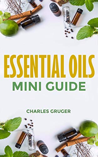 Essential Oils Mini Guide (Aromatherapy and Essential Oils Beginners Guide Book 8) by [Charles Gruger]