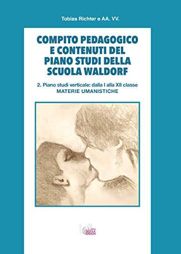 Compito pedagogico e contenuti del piano studi della scuola Waldorf. Piano studi verticale: dalla I alla XII classe materie umanistiche (Vol. 2)