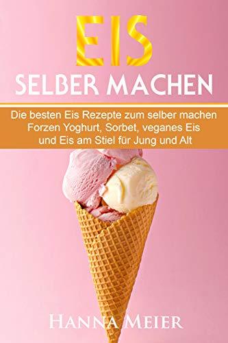 Eis selber machen: Die besten Eis Rezepte zum selber machen. Frozen Yoghurt, Sorbet, veganes Eis und Eis am Stiel für Jung und Alt.
