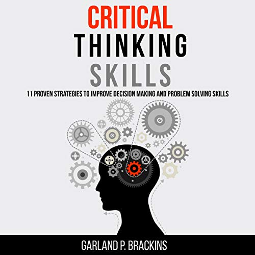 Critical Thinking Skills: 11 Proven Strategies to Improve Decision Making and Problem Solving Skills Audiobook By Garland P. Brackins cover art