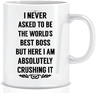 Boss Day Gift Mug – I NEVER ASKED TO BE THE WORLD'S BEST BOSS -11 oz Funny..