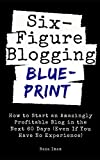 Six Figure Blogging Blueprint: How to Start an Amazingly Profitable Blog in the Next 60 Days (Even If You Have No Experience) (Digital Marketing Mastery)