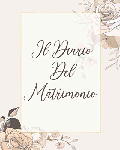 Il Diario Del Matrimonio: Data, Orari, Invitati, Location, Menù, Fotografo, Musica, Abito, Fiori e molte altre pagine per non dimenticare NULLA e NESSUNO!