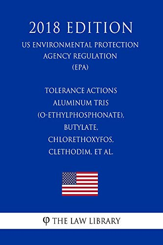 Tolerance Actions - Aluminum tris (O-ethylphosphonate), Butylate, Chlorethoxyfos, Clethodim, et al. (US Environmental Protection Agency Regulation) (EPA) (2018 Edition) (English Edition)